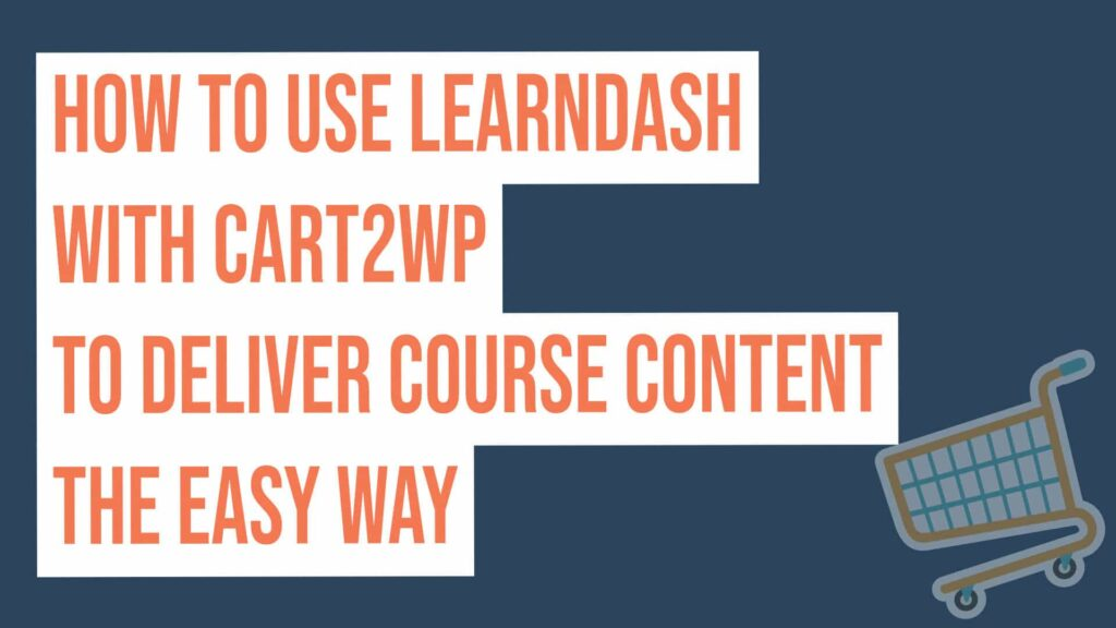 How To Use Learndash With Cart2wp To Deliver Course Content The Easy Way